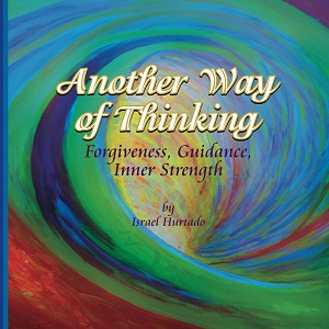 Another Way of Thinking, Forgiveness, Guidance, Inner Strength by Israel Hurtado